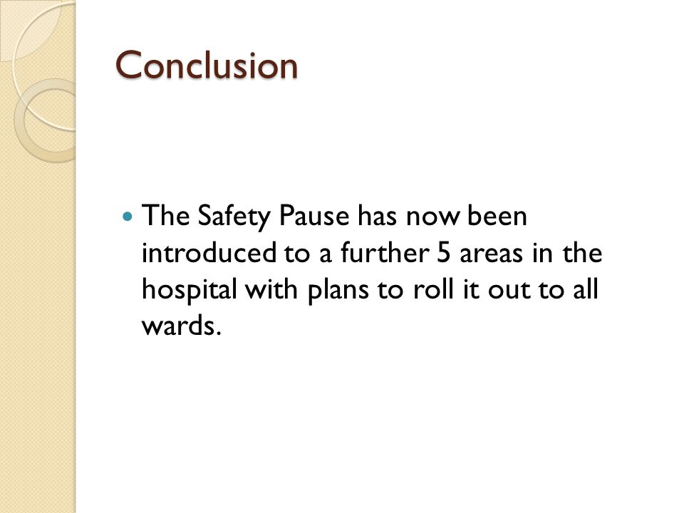 Conclusion The Safety Pause has now been introduced to a further 5 areas in the hospital with plans to roll it out to all wards.