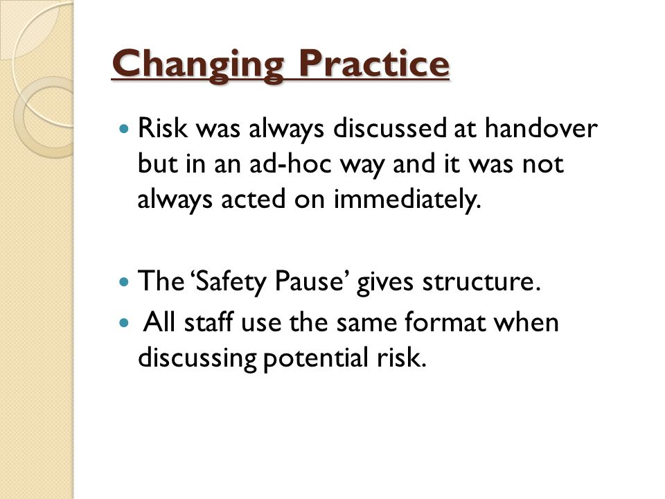 Changing Practice Risk was always discussed at handover but in an ad-hoc way and it was not always acted on immediately.