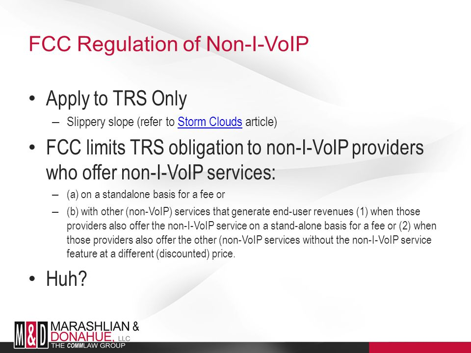 FCC Regulation of Non-I-VoIP Apply to TRS Only – Slippery slope (refer to Storm Clouds article)Storm Clouds FCC limits TRS obligation to non-I-VoIP providers who offer non-I-VoIP services: – (a) on a standalone basis for a fee or – (b) with other (non-VoIP) services that generate end-user revenues (1) when those providers also offer the non-I-VoIP service on a stand-alone basis for a fee or (2) when those providers also offer the other (non-VoIP services without the non-I-VoIP service feature at a different (discounted) price.