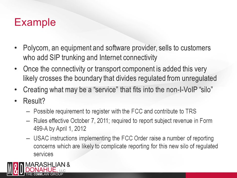 Example Polycom, an equipment and software provider, sells to customers who add SIP trunking and Internet connectivity Once the connectivity or transport component is added this very likely crosses the boundary that divides regulated from unregulated Creating what may be a service that fits into the non-I-VoIP silo Result.