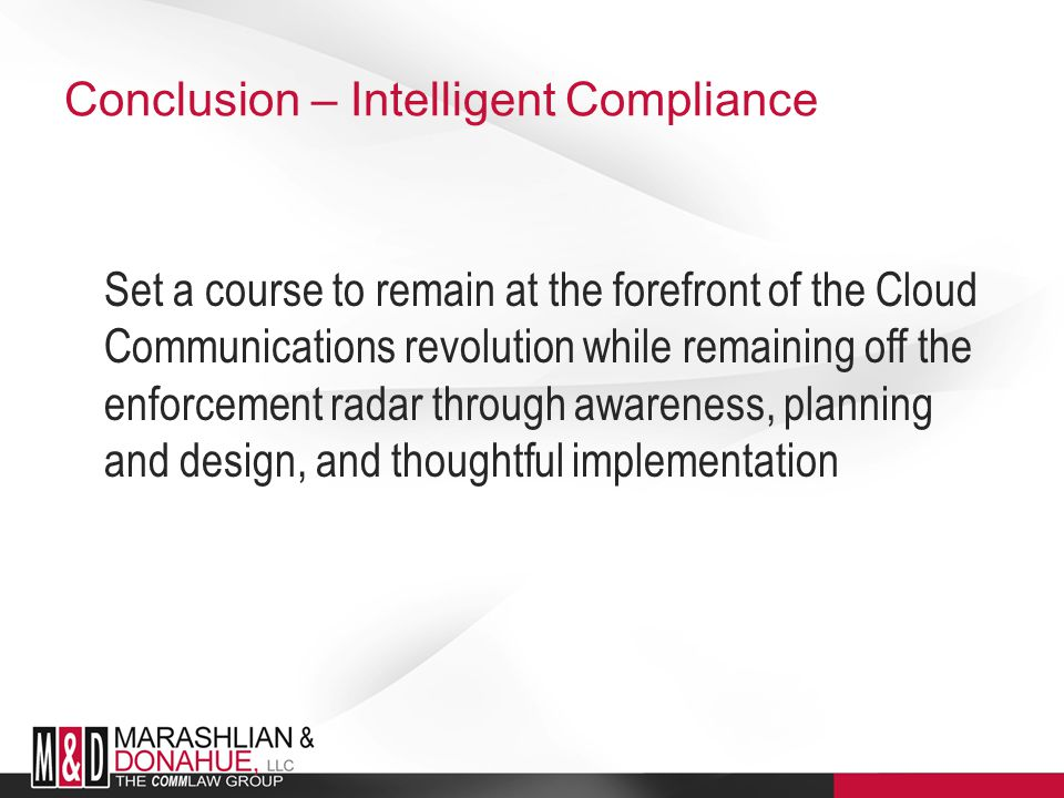 Conclusion – Intelligent Compliance Set a course to remain at the forefront of the Cloud Communications revolution while remaining off the enforcement radar through awareness, planning and design, and thoughtful implementation
