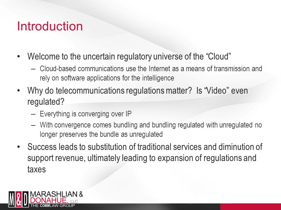 Introduction Welcome to the uncertain regulatory universe of the Cloud – Cloud-based communications use the Internet as a means of transmission and rely on software applications for the intelligence Why do telecommunications regulations matter.