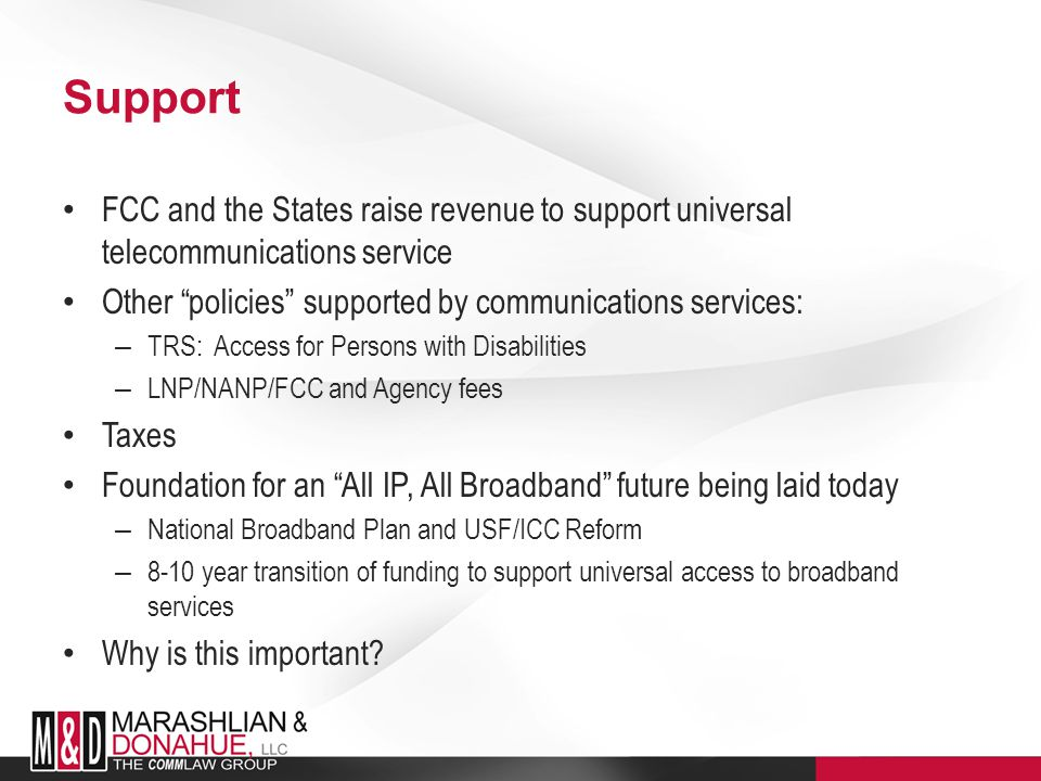 Support FCC and the States raise revenue to support universal telecommunications service Other policies supported by communications services: – TRS: Access for Persons with Disabilities – LNP/NANP/FCC and Agency fees Taxes Foundation for an All IP, All Broadband future being laid today – National Broadband Plan and USF/ICC Reform – 8-10 year transition of funding to support universal access to broadband services Why is this important?