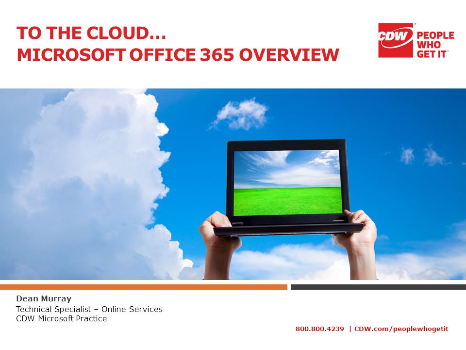 800.800.4239 | CDW.com/peoplewhogetit TO THE CLOUD… MICROSOFT OFFICE 365 OVERVIEW Dean Murray Technical Specialist – Online Services CDW Microsoft Practice