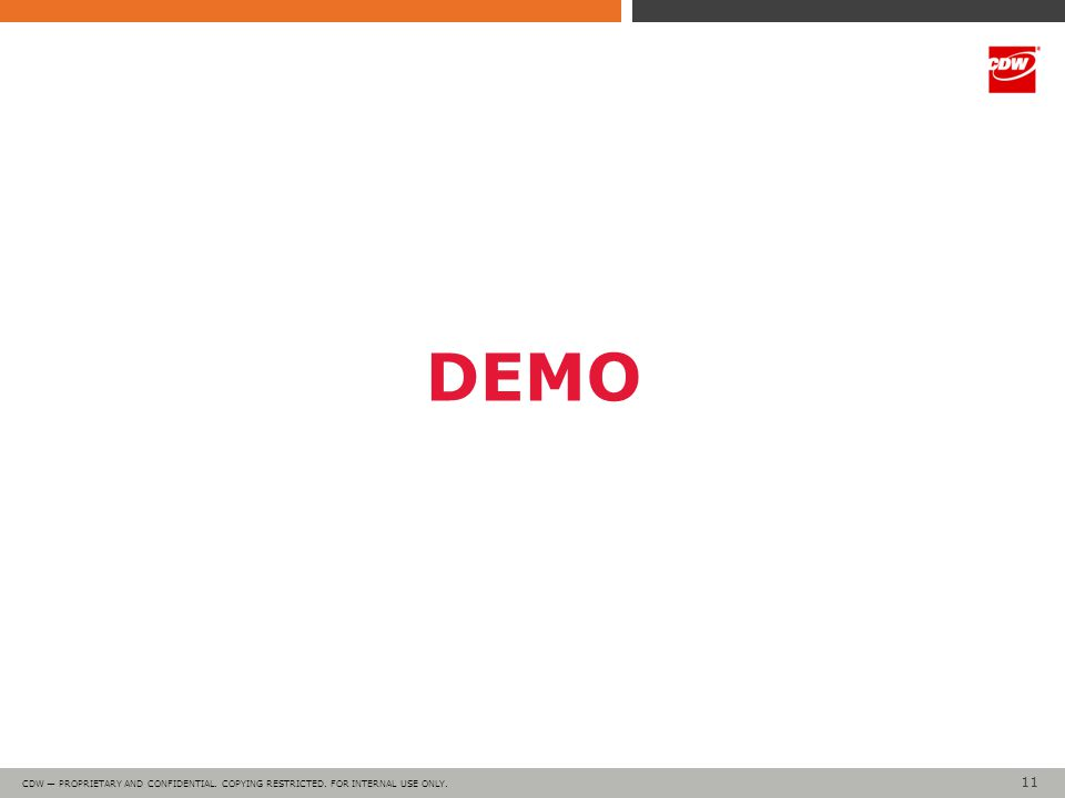 11 CDW — PROPRIETARY AND CONFIDENTIAL. COPYING RESTRICTED. FOR INTERNAL USE ONLY. DEMO