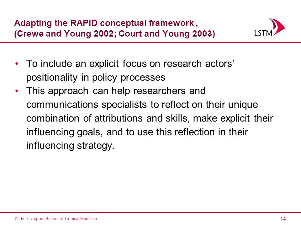 14 © The Liverpool School of Tropical Medicine Adapting the RAPID conceptual framework, (Crewe and Young 2002; Court and Young 2003) To include an explicit focus on research actors' positionality in policy processes This approach can help researchers and communications specialists to reflect on their unique combination of attributions and skills, make explicit their influencing goals, and to use this reflection in their influencing strategy.