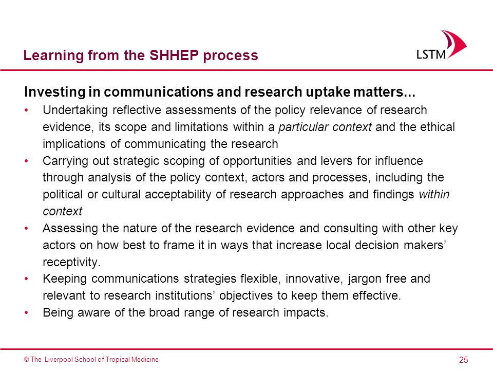 25 © The Liverpool School of Tropical Medicine Learning from the SHHEP process Investing in communications and research uptake matters...