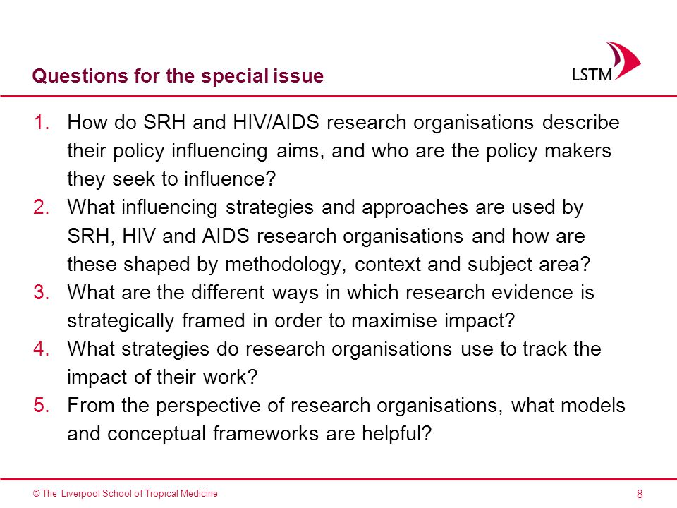 8 © The Liverpool School of Tropical Medicine Questions for the special issue 1.How do SRH and HIV/AIDS research organisations describe their policy influencing aims, and who are the policy makers they seek to influence.