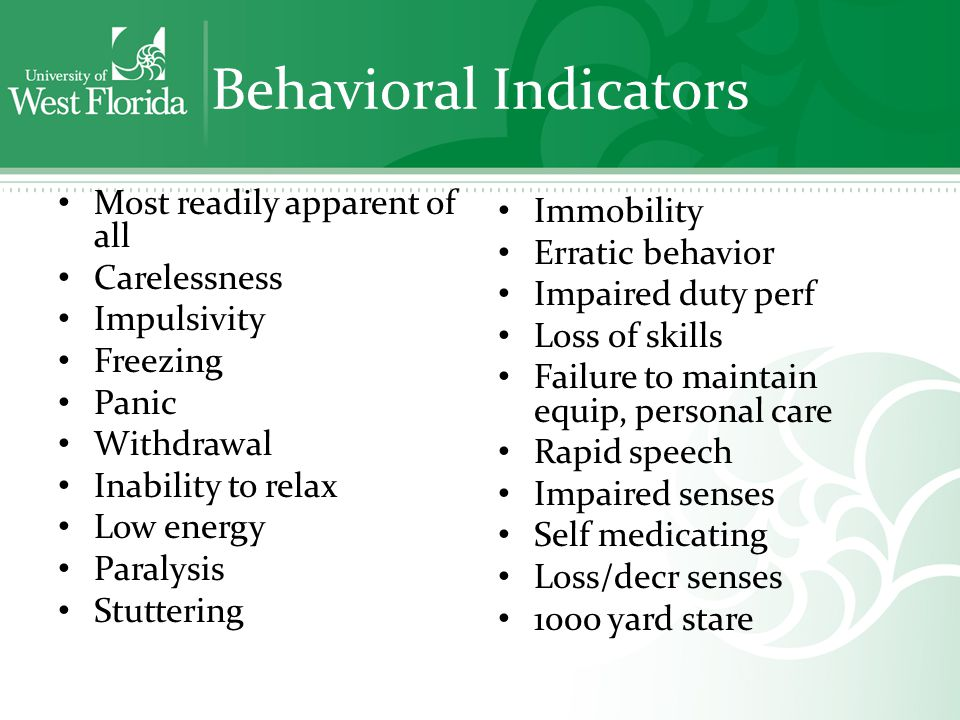 Behavioral Indicators Most readily apparent of all Carelessness Impulsivity Freezing Panic Withdrawal Inability to relax Low energy Paralysis Stuttering Immobility Erratic behavior Impaired duty perf Loss of skills Failure to maintain equip, personal care Rapid speech Impaired senses Self medicating Loss/decr senses 1000 yard stare