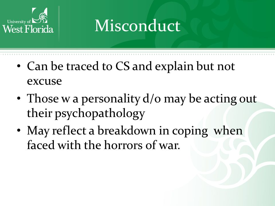 Misconduct Can be traced to CS and explain but not excuse Those w a personality d/o may be acting out their psychopathology May reflect a breakdown in coping when faced with the horrors of war.