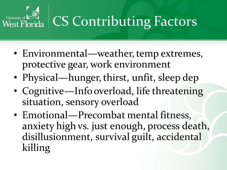 CS Contributing Factors Environmental—weather, temp extremes, protective gear, work environment Physical—hunger, thirst, unfit, sleep dep Cognitive—Info overload, life threatening situation, sensory overload Emotional—Precombat mental fitness, anxiety high vs.