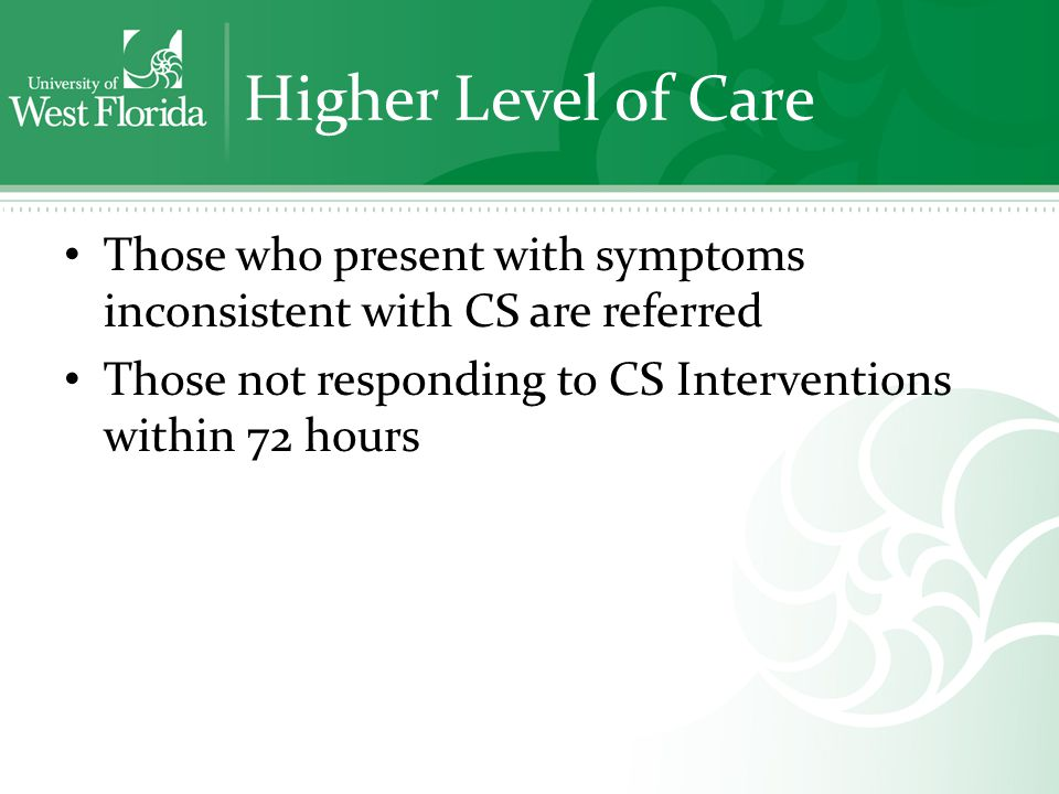 Higher Level of Care Those who present with symptoms inconsistent with CS are referred Those not responding to CS Interventions within 72 hours