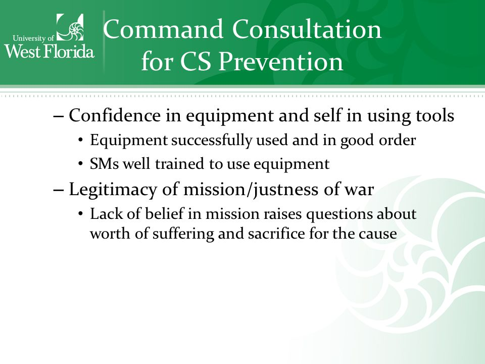 Command Consultation for CS Prevention – Confidence in equipment and self in using tools Equipment successfully used and in good order SMs well trained to use equipment – Legitimacy of mission/justness of war Lack of belief in mission raises questions about worth of suffering and sacrifice for the cause