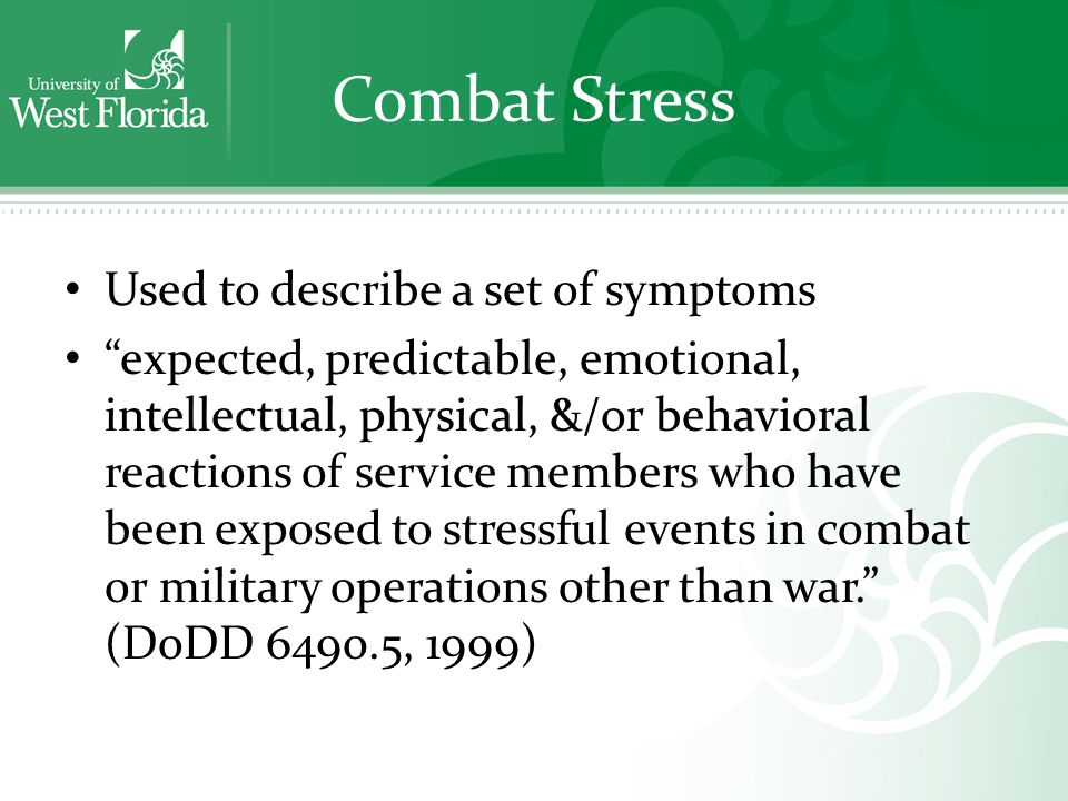 Combat Stress Used to describe a set of symptoms expected, predictable, emotional, intellectual, physical, &/or behavioral reactions of service members who have been exposed to stressful events in combat or military operations other than war. (DoDD 6490.5, 1999)