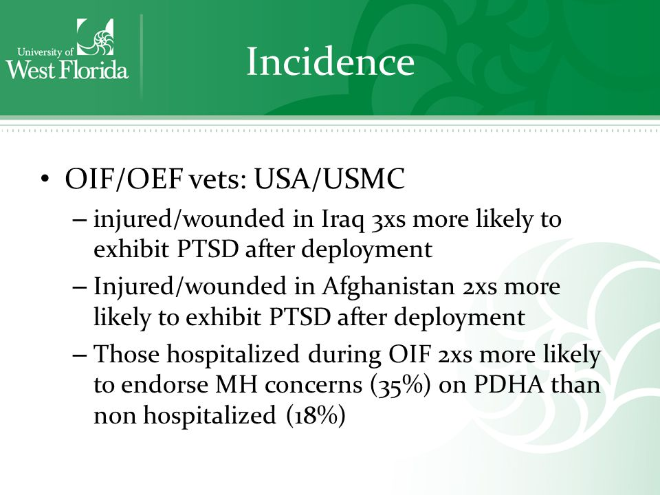 Incidence OIF/OEF vets: USA/USMC – injured/wounded in Iraq 3xs more likely to exhibit PTSD after deployment – Injured/wounded in Afghanistan 2xs more likely to exhibit PTSD after deployment – Those hospitalized during OIF 2xs more likely to endorse MH concerns (35%) on PDHA than non hospitalized (18%)