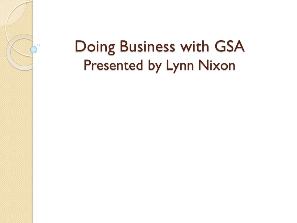 Doing Business with GSA Presented by Lynn Nixon