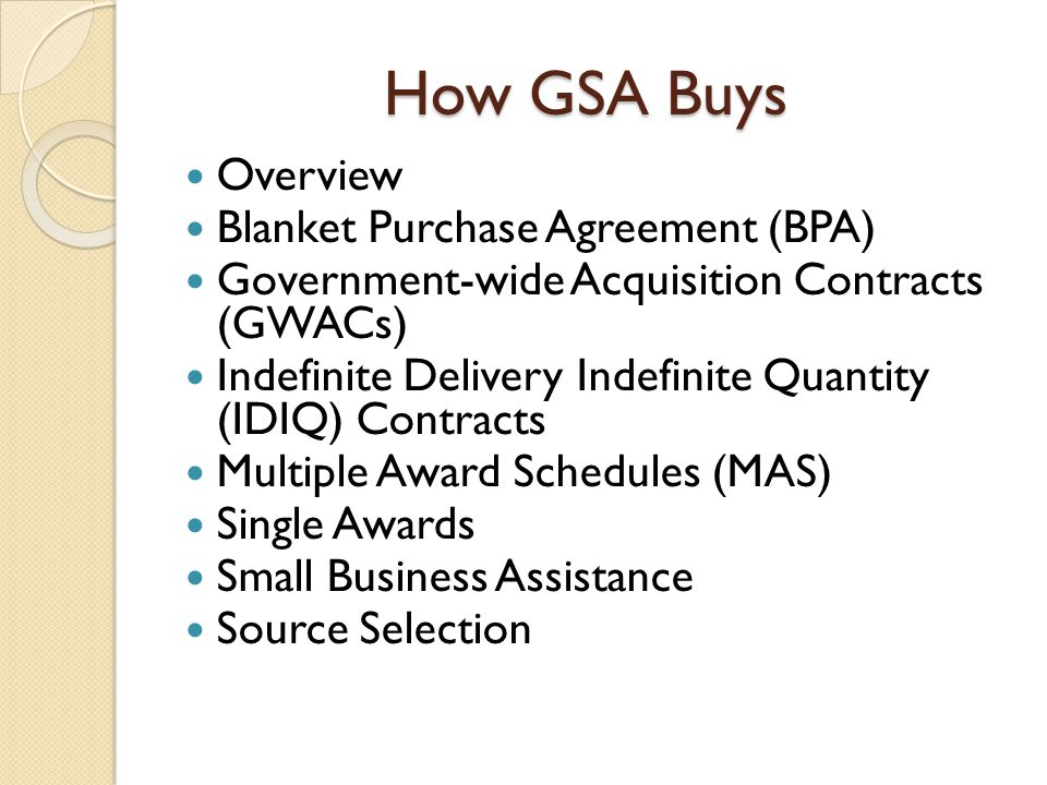 How GSA Buys Overview Blanket Purchase Agreement (BPA) Government-wide Acquisition Contracts (GWACs) Indefinite Delivery Indefinite Quantity (IDIQ) Contracts Multiple Award Schedules (MAS) Single Awards Small Business Assistance Source Selection