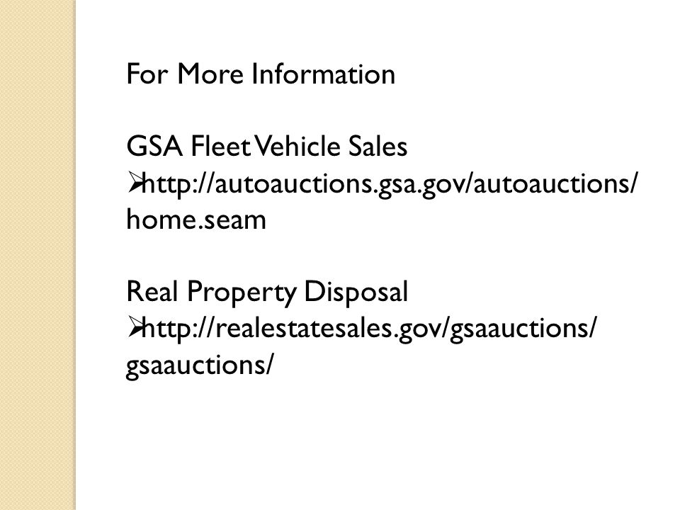 For More Information GSA Fleet Vehicle Sales  http://autoauctions.gsa.gov/autoauctions/ home.seam Real Property Disposal  http://realestatesales.gov/gsaauctions/ gsaauctions/