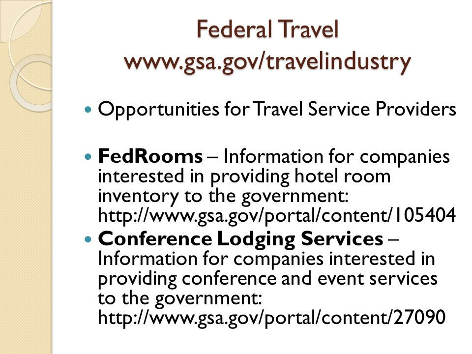 Federal Travel www.gsa.gov/travelindustry Opportunities for Travel Service Providers FedRooms – Information for companies interested in providing hotel room inventory to the government: http://www.gsa.gov/portal/content/105404 Conference Lodging Services – Information for companies interested in providing conference and event services to the government: http://www.gsa.gov/portal/content/27090
