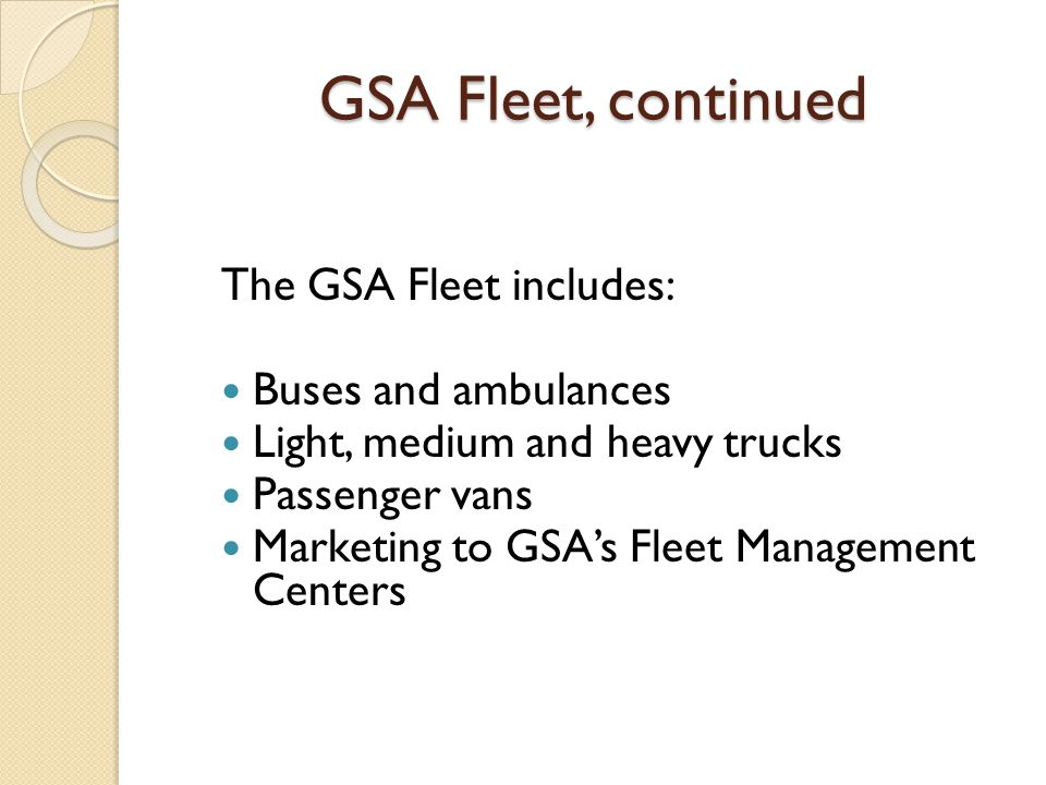 GSA Fleet, continued The GSA Fleet includes: Buses and ambulances Light, medium and heavy trucks Passenger vans Marketing to GSA's Fleet Management Centers