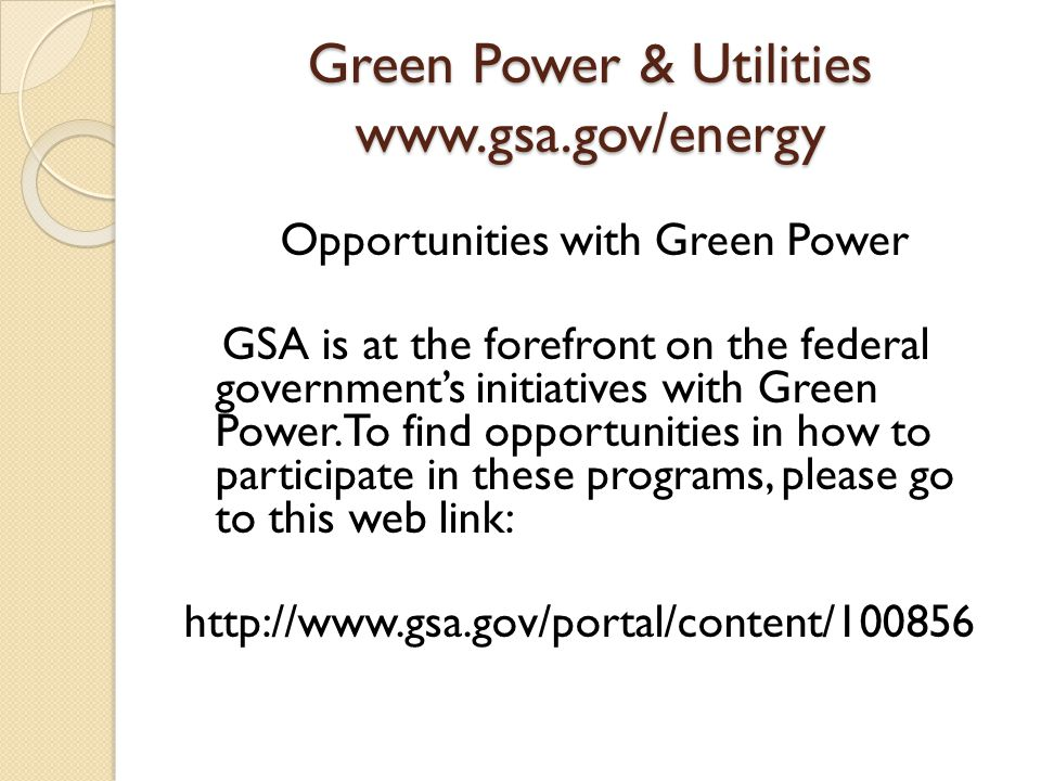 Green Power & Utilities www.gsa.gov/energy Opportunities with Green Power GSA is at the forefront on the federal government's initiatives with Green Power.
