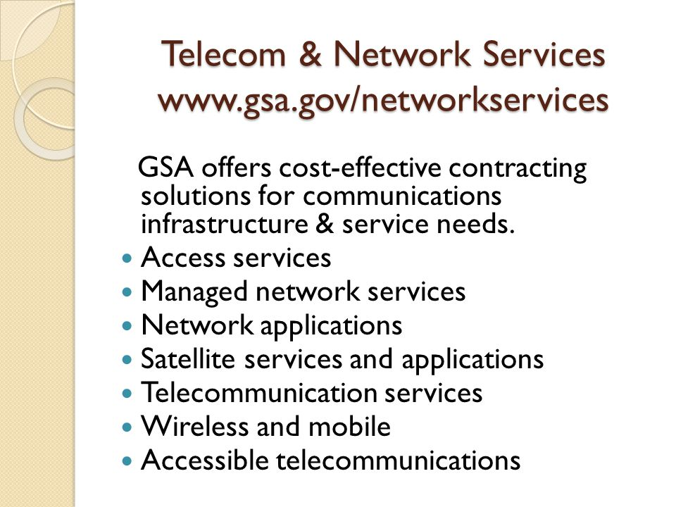 Telecom & Network Services www.gsa.gov/networkservices GSA offers cost-effective contracting solutions for communications infrastructure & service needs.