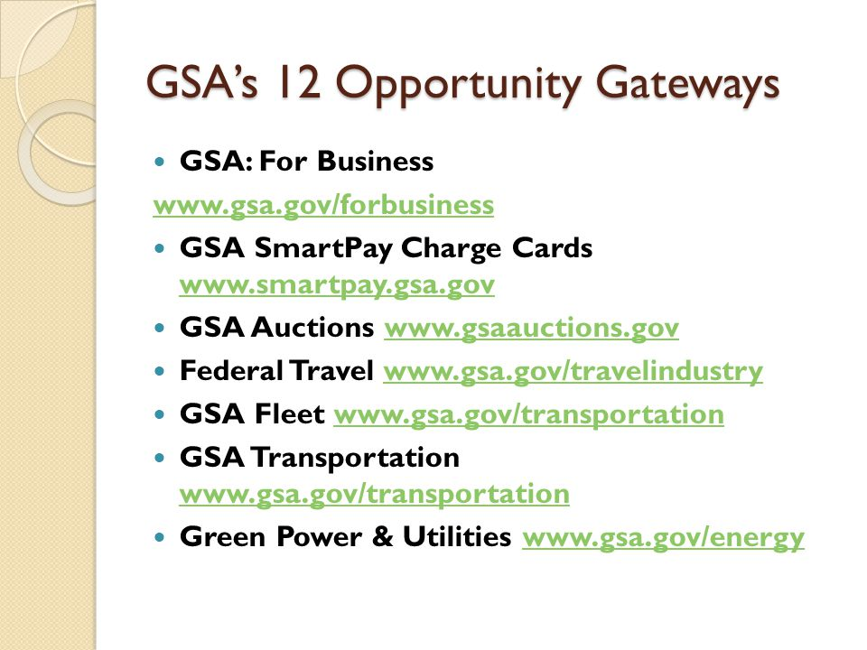 GSA's 12 Opportunity Gateways GSA: For Business www.gsa.gov/forbusiness GSA SmartPay Charge Cards www.smartpay.gsa.gov www.smartpay.gsa.gov GSA Auctions www.gsaauctions.govwww.gsaauctions.gov Federal Travel www.gsa.gov/travelindustrywww.gsa.gov/travelindustry GSA Fleet www.gsa.gov/transportationwww.gsa.gov/transportation GSA Transportation www.gsa.gov/transportation www.gsa.gov/transportation Green Power & Utilities www.gsa.gov/energywww.gsa.gov/energy