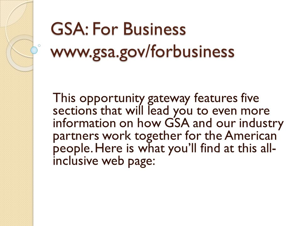 GSA: For Business www.gsa.gov/forbusiness This opportunity gateway features five sections that will lead you to even more information on how GSA and our industry partners work together for the American people.