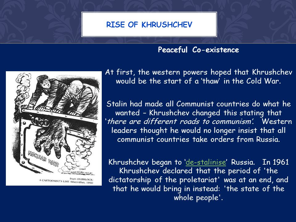 Peaceful Co-existence At first, the western powers hoped that Khrushchev would be the start of a 'thaw' in the Cold War.