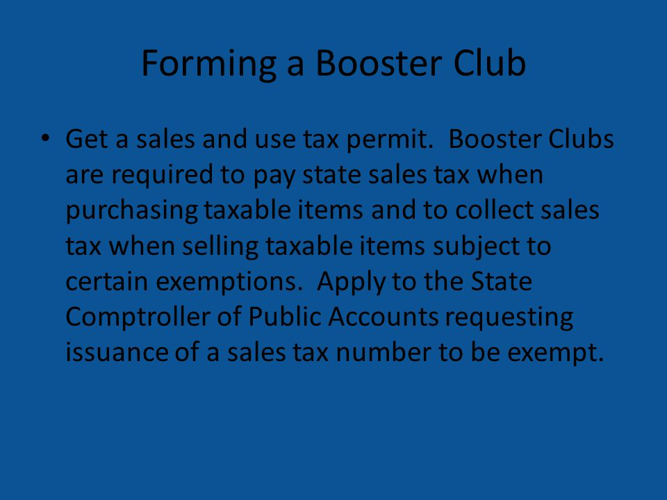 Forming a Booster Club Get a sales and use tax permit. Booster Clubs are required to pay state sales tax when purchasing taxable items and to collect
