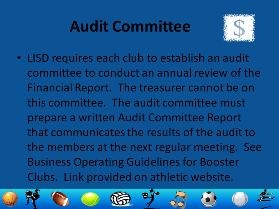 Audit Committee LISD requires each club to establish an audit committee to conduct an annual review of the Financial Report. The treasurer cannot be o