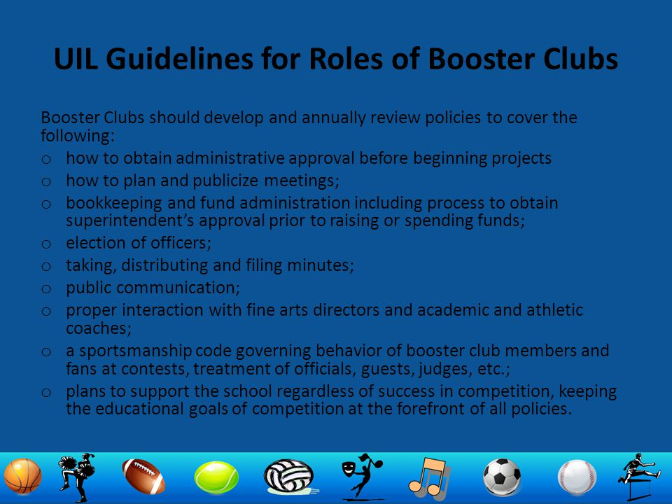 UIL Guidelines for Roles of Booster Clubs Booster Clubs should develop and annually review policies to cover the following: o how to obtain administra