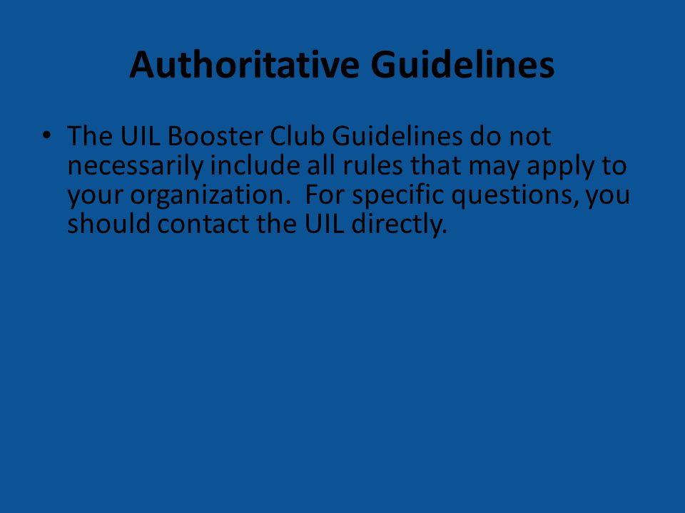 Authoritative Guidelines The UIL Booster Club Guidelines do not necessarily include all rules that may apply to your organization. For specific questi