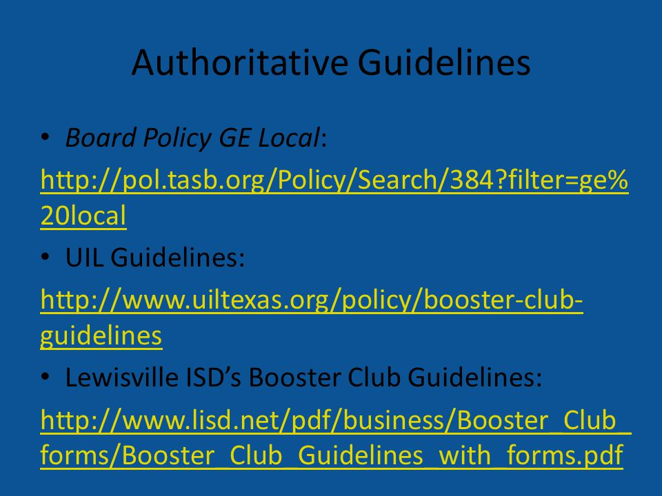 Authoritative Guidelines Board Policy GE Local: http://pol.tasb.org/Policy/Search/384?filter=ge% 20local UIL Guidelines: http://www.uiltexas.org/policy/booster-club- guidelines Lewisville ISD's Booster Club Guidelines: http://www.lisd.net/pdf/business/Booster_Club_ forms/Booster_Club_Guidelines_with_forms.pdf
