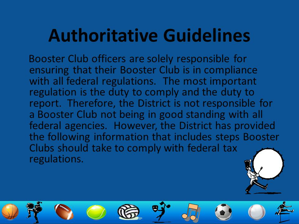Authoritative Guidelines Booster Club officers are solely responsible for ensuring that their Booster Club is in compliance with all federal regulatio