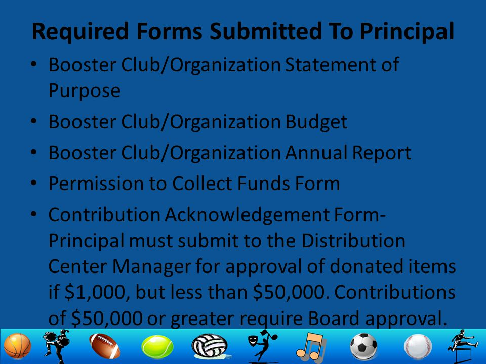 Required Forms Submitted To Principal Booster Club/Organization Statement of Purpose Booster Club/Organization Budget Booster Club/Organization Annual Report Permission to Collect Funds Form Contribution Acknowledgement Form- Principal must submit to the Distribution Center Manager for approval of donated items if $1,000, but less than $50,000.
