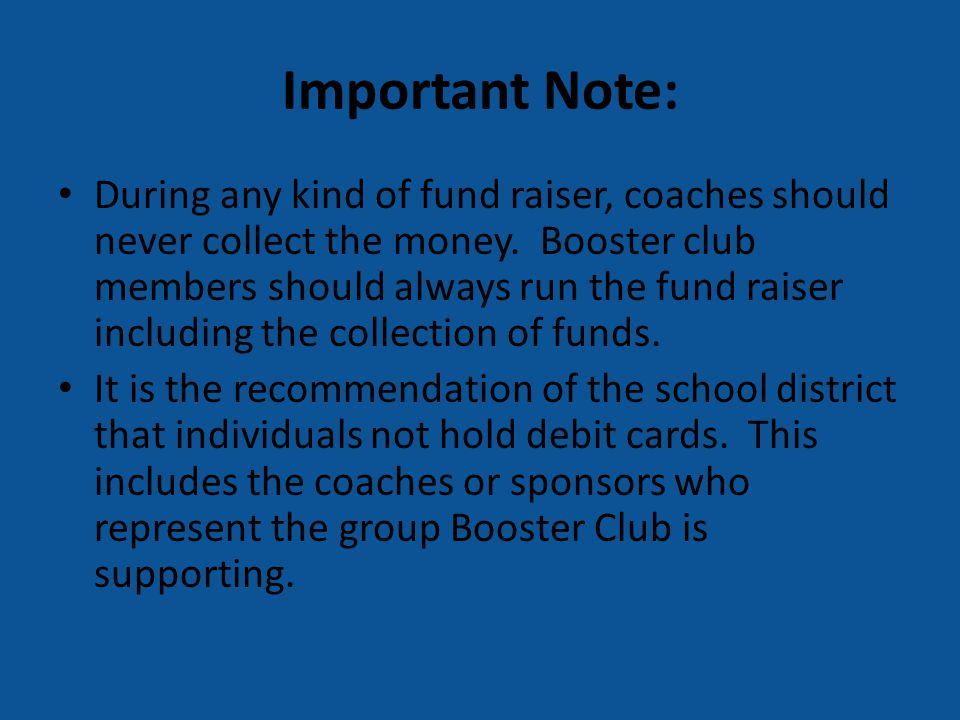 Important Note: During any kind of fund raiser, coaches should never collect the money. Booster club members should always run the fund raiser includi