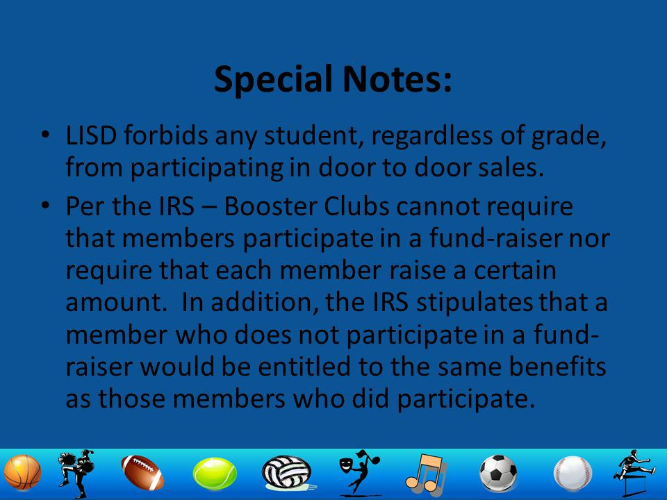 Special Notes: LISD forbids any student, regardless of grade, from participating in door to door sales. Per the IRS – Booster Clubs cannot require tha