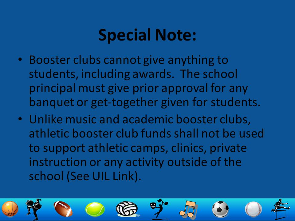Special Note: Booster clubs cannot give anything to students, including awards. The school principal must give prior approval for any banquet or get-t