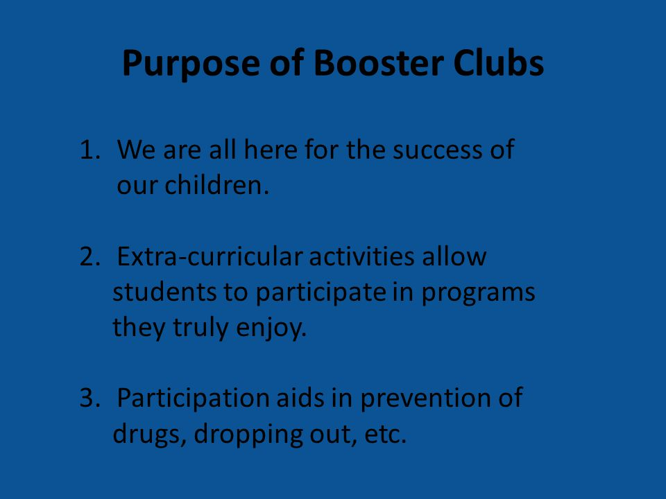 Purpose of Booster Clubs 1.We are all here for the success of our children. 2.Extra-curricular activities allow students to participate in programs th