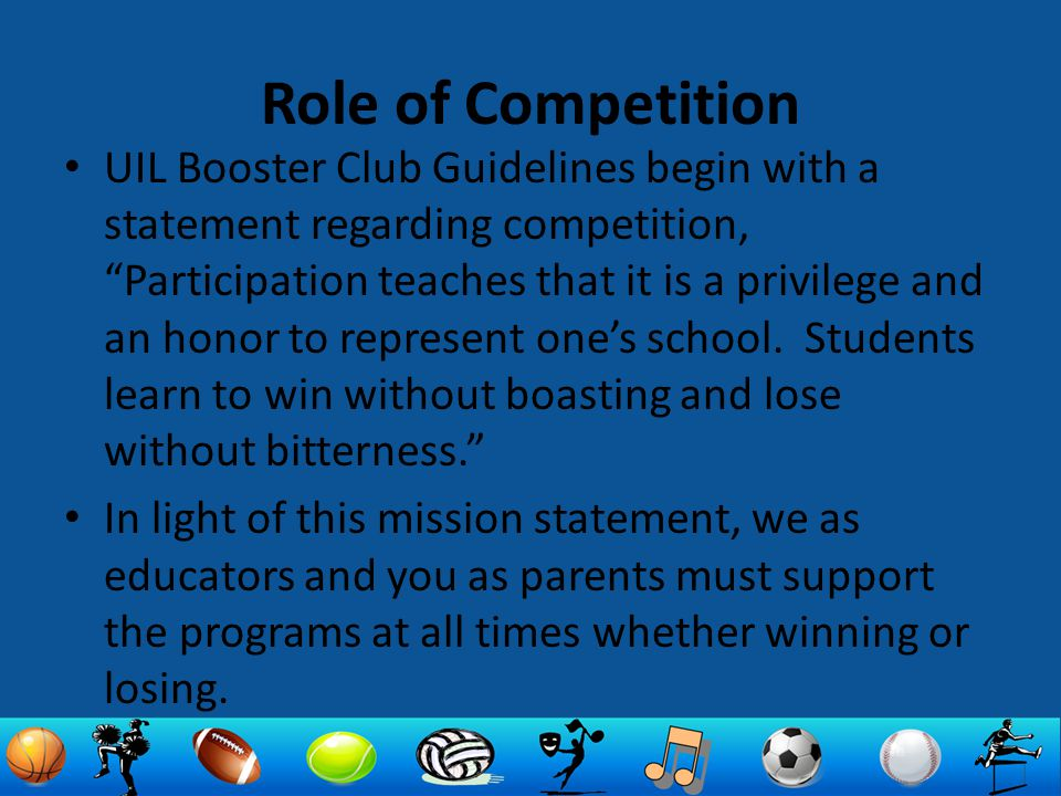 Role of Competition UIL Booster Club Guidelines begin with a statement regarding competition, Participation teaches that it is a privilege and an honor to represent one's school.