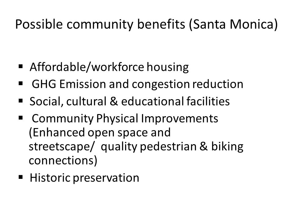 Possible community benefits (Santa Monica)  Affordable/workforce housing  GHG Emission and congestion reduction  Social, cultural & educational facilities  Community Physical Improvements (Enhanced open space and streetscape/ quality pedestrian & biking connections)  Historic preservation