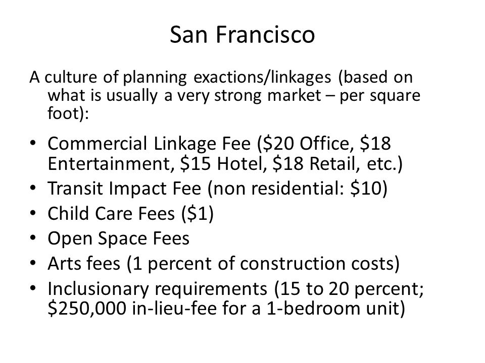 San Francisco A culture of planning exactions/linkages (based on what is usually a very strong market – per square foot): Commercial Linkage Fee ($20 Office, $18 Entertainment, $15 Hotel, $18 Retail, etc.) Transit Impact Fee (non residential: $10) Child Care Fees ($1) Open Space Fees Arts fees (1 percent of construction costs) Inclusionary requirements (15 to 20 percent; $250,000 in-lieu-fee for a 1-bedroom unit)