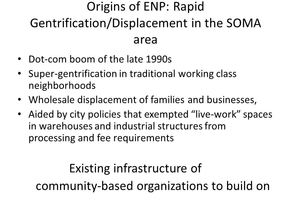 Origins of ENP: Rapid Gentrification/Displacement in the SOMA area Dot-com boom of the late 1990s Super-gentrification in traditional working class neighborhoods Wholesale displacement of families and businesses, Aided by city policies that exempted live-work spaces in warehouses and industrial structures from processing and fee requirements Existing infrastructure of community-based organizations to build on