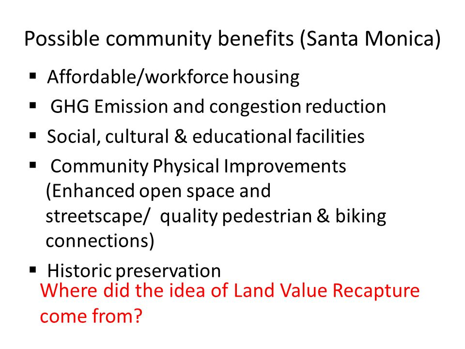 Possible community benefits (Santa Monica)  Affordable/workforce housing  GHG Emission and congestion reduction  Social, cultural & educational facilities  Community Physical Improvements (Enhanced open space and streetscape/ quality pedestrian & biking connections)  Historic preservation Where did the idea of Land Value Recapture come from?