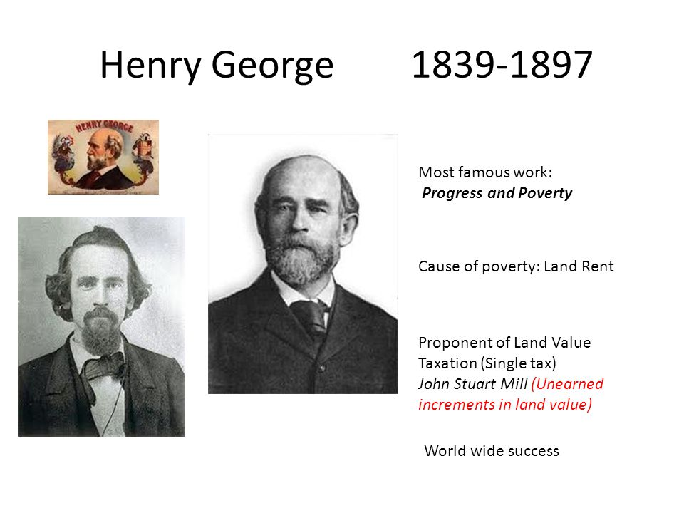 Henry George 1839-1897 Most famous work: Progress and Poverty Cause of poverty: Land Rent Proponent of Land Value Taxation (Single tax) John Stuart Mill (Unearned increments in land value) World wide success