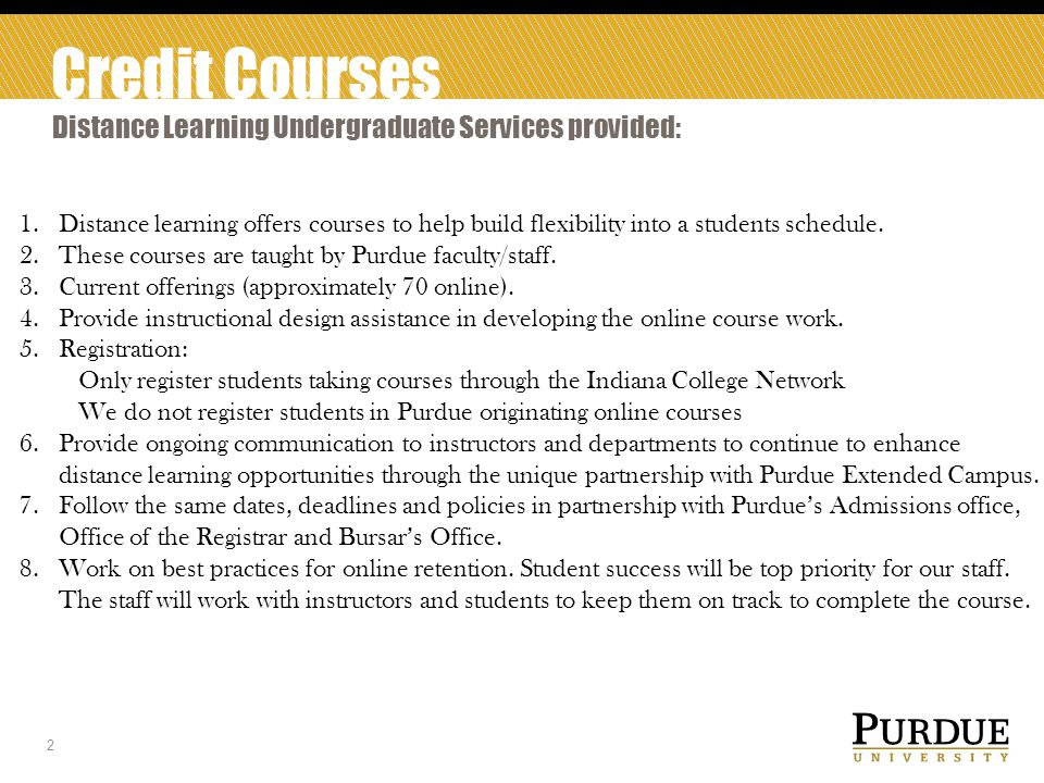 Credit Courses Evening Classes 3 Evening classes are also funded for the same purposes; 15 courses per semester serving about 400 students Growth of Purdue-originated distance learning courses in the last 24 months has saved the University about $2 million in costs that were being paid for Purdue students to take courses through the Indiana College Network (ICN) The status of ICN remains that after June 1, registrations cannot be processed.