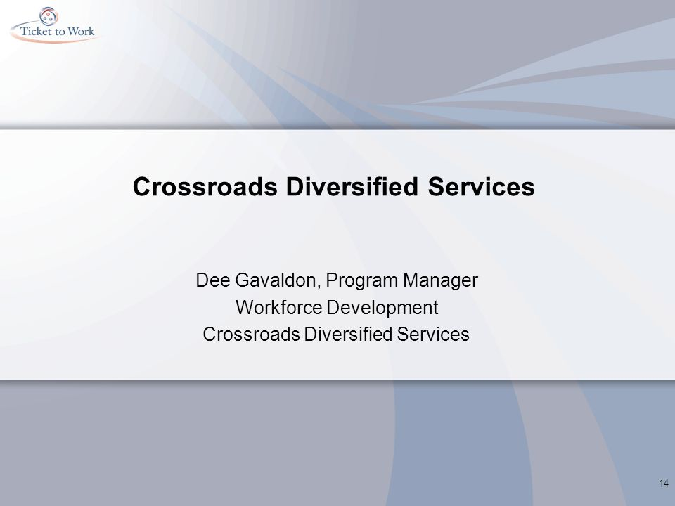 Crossroads Diversified Services Dee Gavaldon, Program Manager Workforce Development Crossroads Diversified Services 14