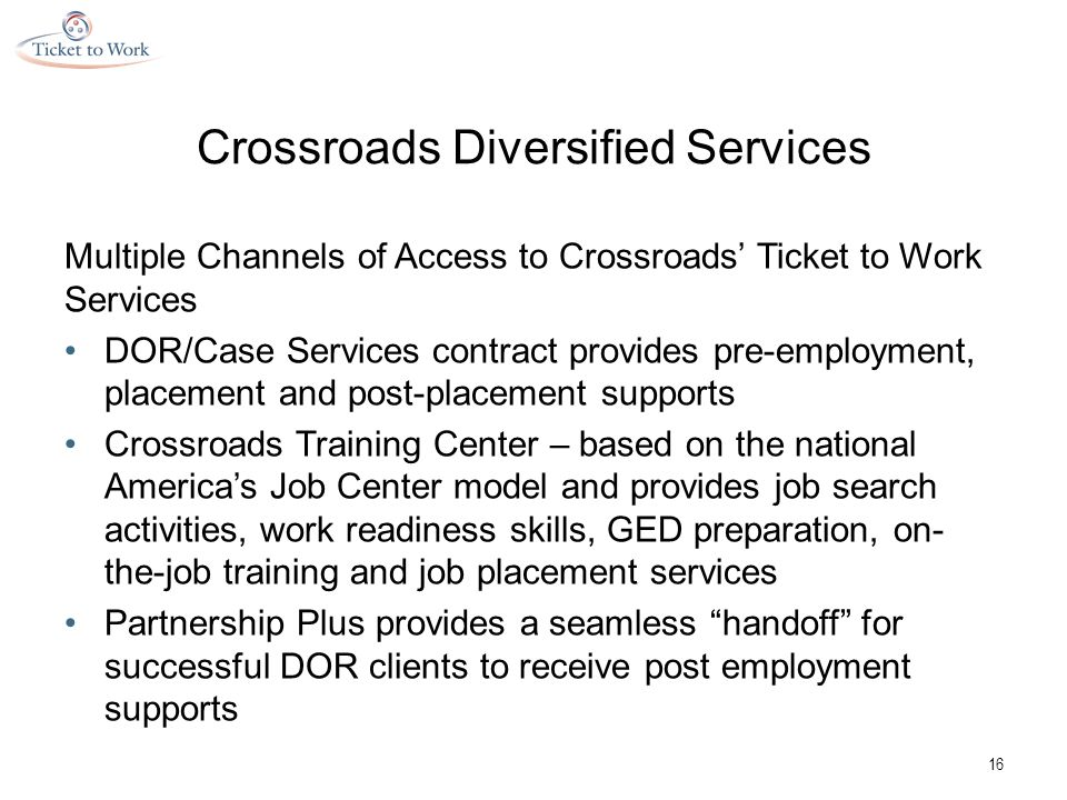 Crossroads Diversified Services Multiple Channels of Access to Crossroads' Ticket to Work Services DOR/Case Services contract provides pre-employment, placement and post-placement supports Crossroads Training Center – based on the national America's Job Center model and provides job search activities, work readiness skills, GED preparation, on- the-job training and job placement services Partnership Plus provides a seamless handoff for successful DOR clients to receive post employment supports 16