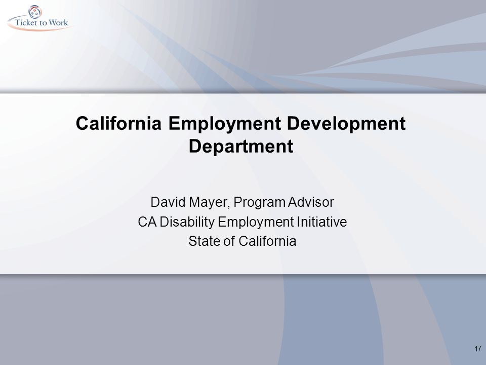 California Employment Development Department David Mayer, Program Advisor CA Disability Employment Initiative State of California 17